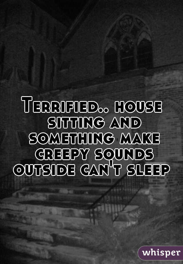 Terrified.. house sitting and something make creepy sounds outside can't sleep