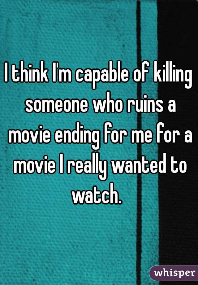 I think I'm capable of killing someone who ruins a movie ending for me for a movie I really wanted to watch.