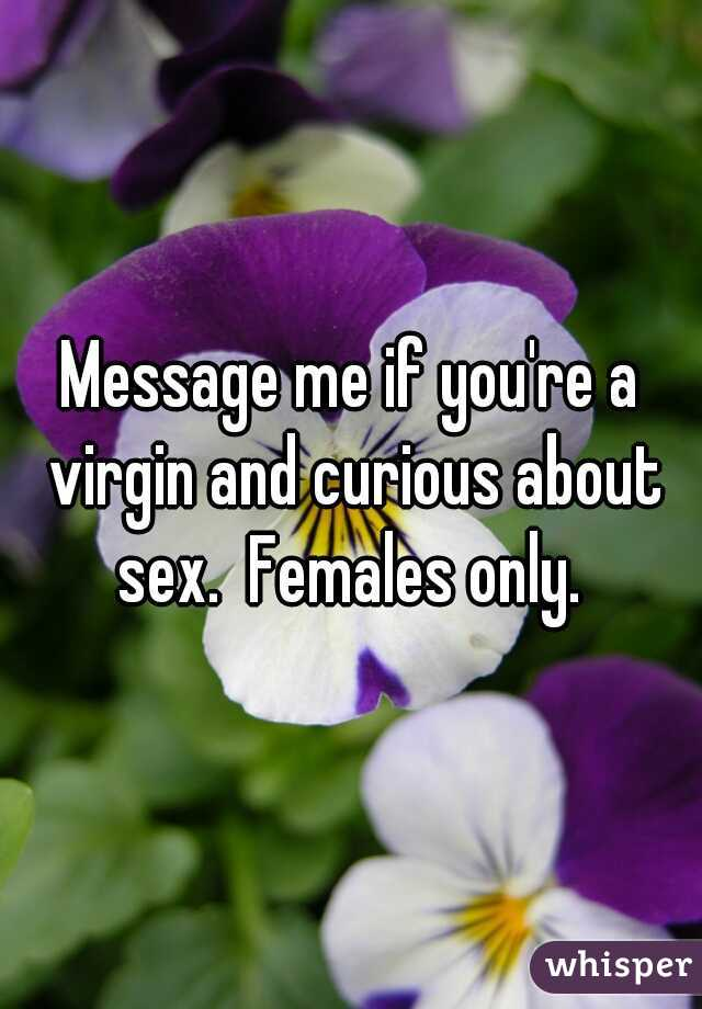 Message me if you're a virgin and curious about sex.  Females only.