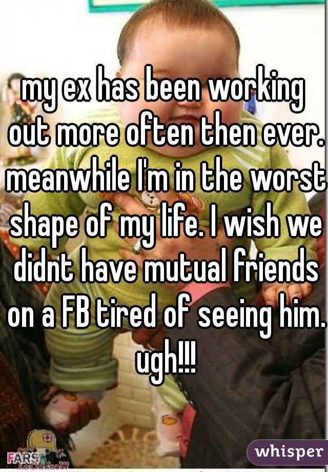 my ex has been working out more often then ever. meanwhile I'm in the worst shape of my life. I wish we didnt have mutual friends on a FB tired of seeing him. ugh!!!