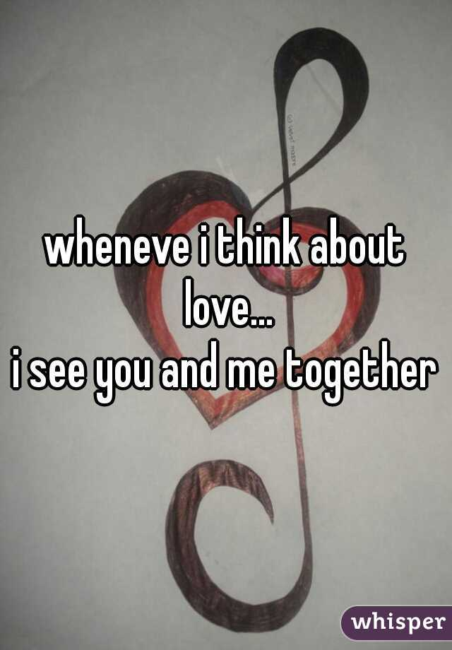 wheneve i think about love... i see you and me together