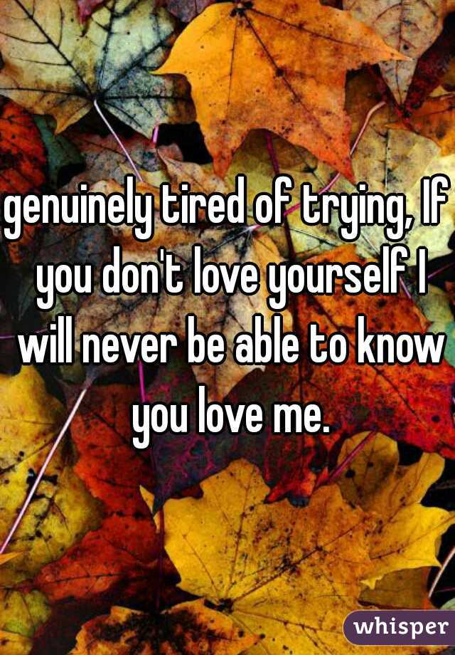 genuinely tired of trying, If you don't love yourself I will never be able to know you love me.