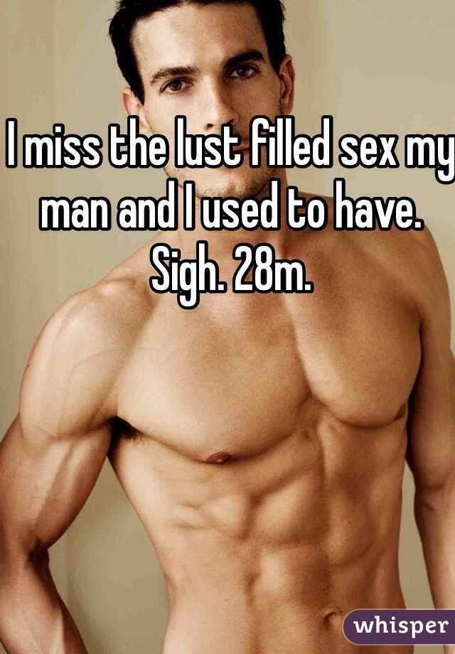 I miss the lust filled sex my man and I used to have. Sigh. 28m.