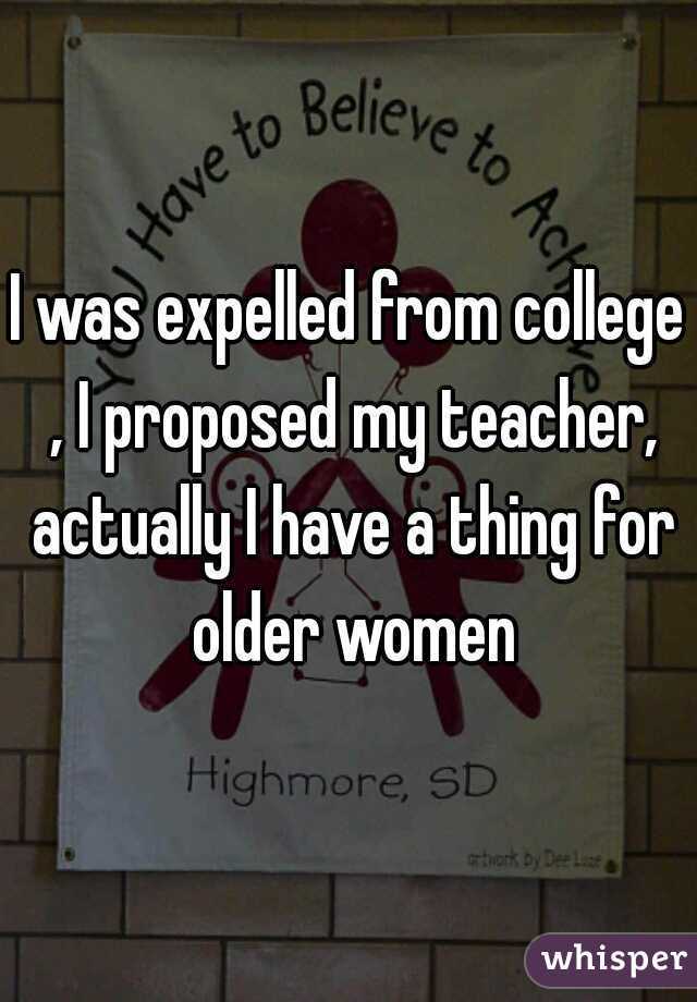 I was expelled from college , I proposed my teacher, actually I have a thing for older women