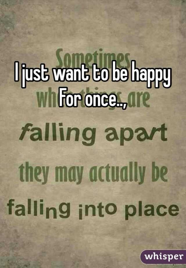 I just want to be happy For once..,