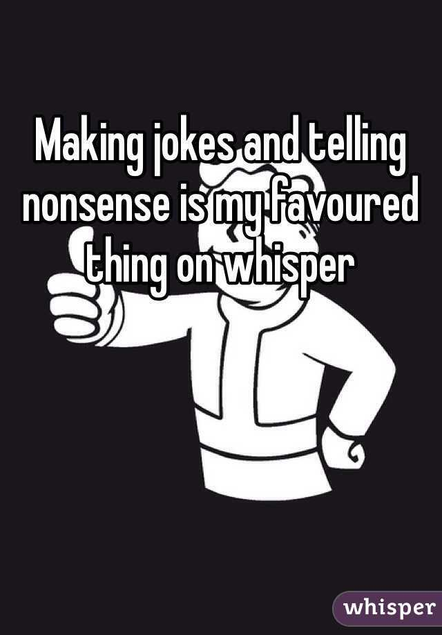 Making jokes and telling nonsense is my favoured thing on whisper