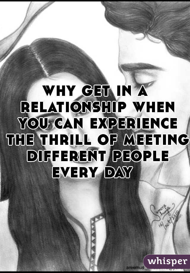 why get in a relationship when you can experience the thrill of meeting different people every day