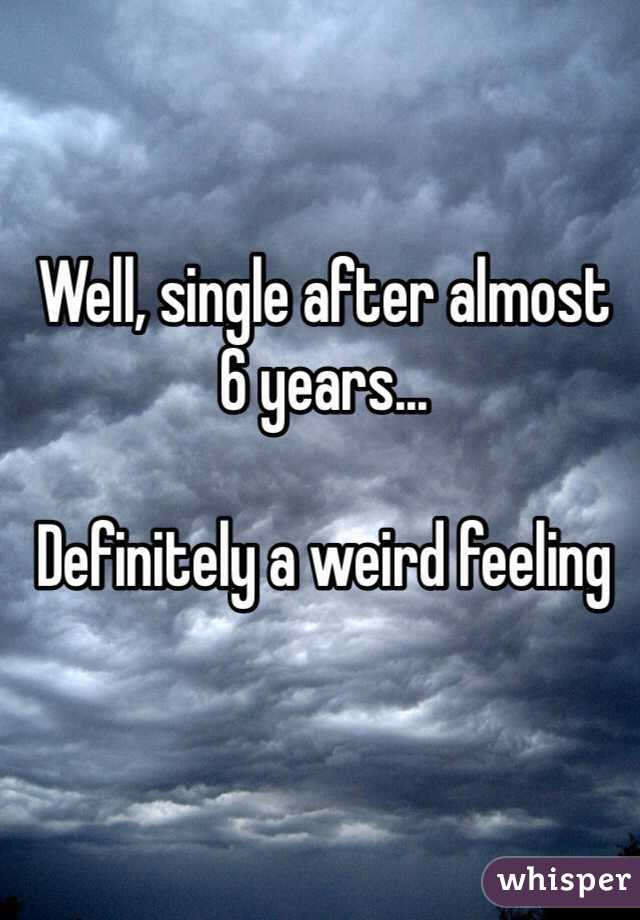 Well, single after almost 6 years...  Definitely a weird feeling