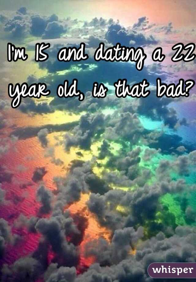 I'm 15 and dating a 22 year old, is that bad?