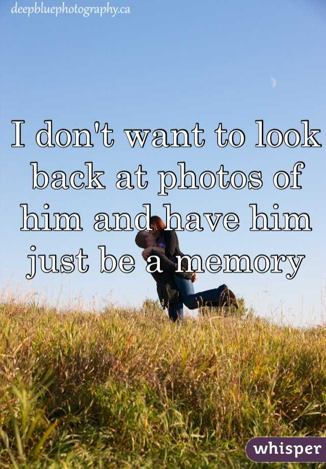 I don't want to look back at photos of him and have him just be a memory