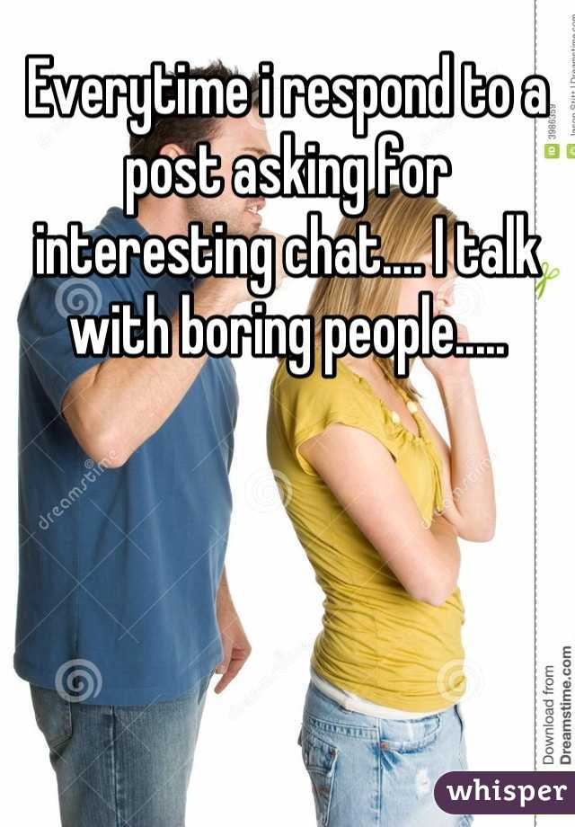 Everytime i respond to a post asking for interesting chat.... I talk with boring people.....