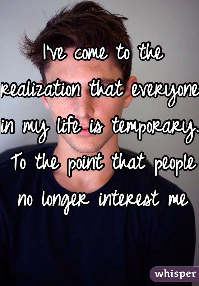 I've come to the realization that everyone in my life is temporary. To the point that people no longer interest me