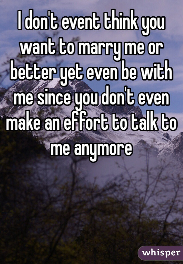 I don't event think you want to marry me or better yet even be with me since you don't even make an effort to talk to me anymore