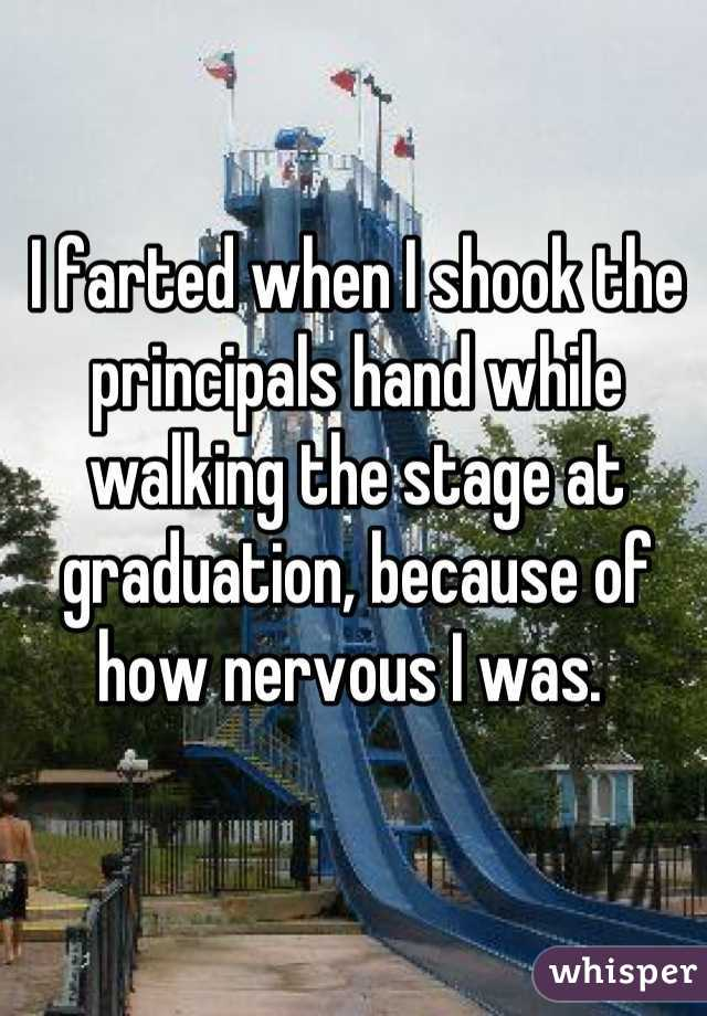 I farted when I shook the principals hand while walking the stage at graduation, because of how nervous I was.