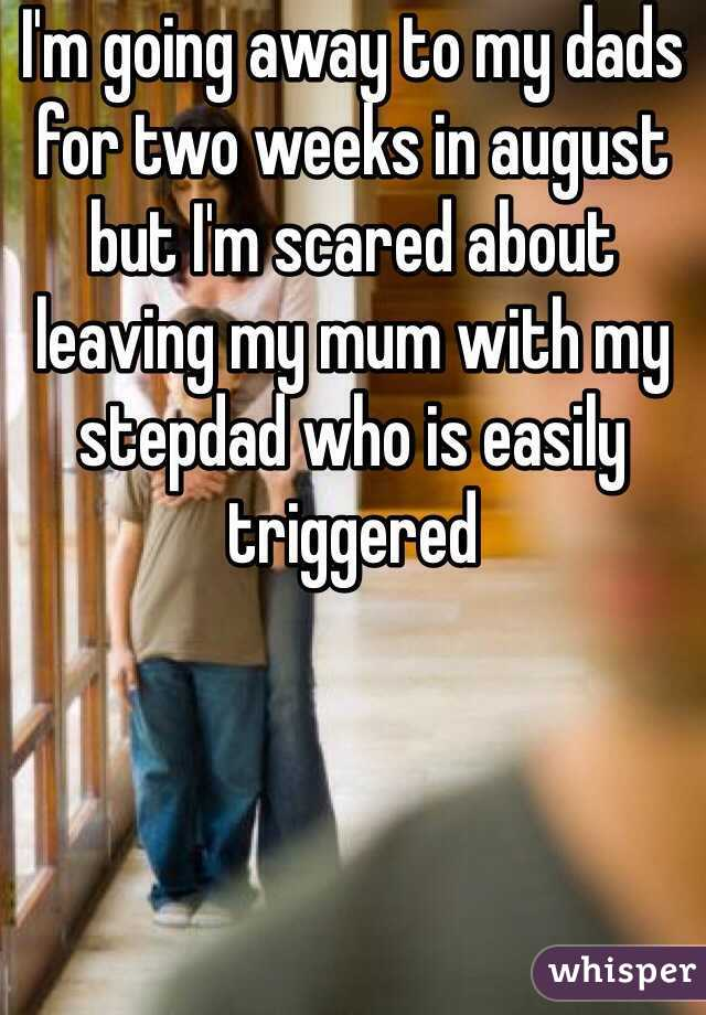 I'm going away to my dads for two weeks in august but I'm scared about leaving my mum with my stepdad who is easily triggered