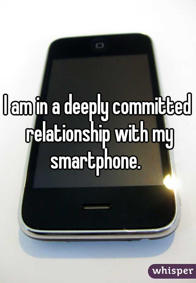 I am in a deeply committed relationship with my smartphone.