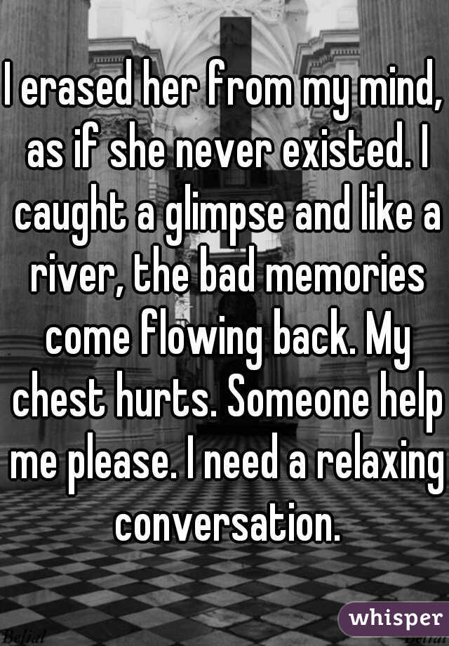 I erased her from my mind, as if she never existed. I caught a glimpse and like a river, the bad memories come flowing back. My chest hurts. Someone help me please. I need a relaxing conversation.