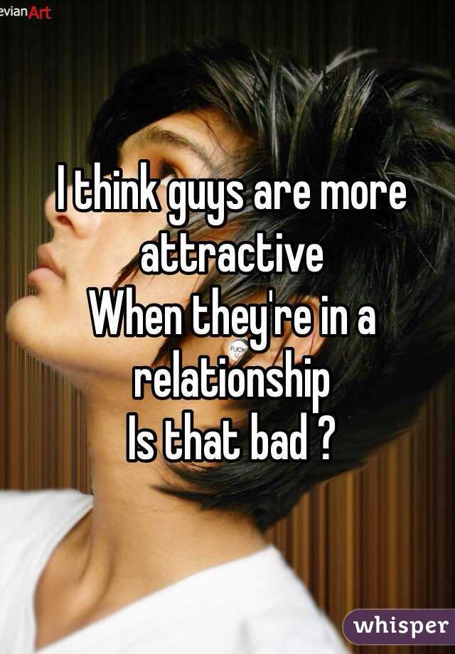 I think guys are more attractive  When they're in a relationship Is that bad ?