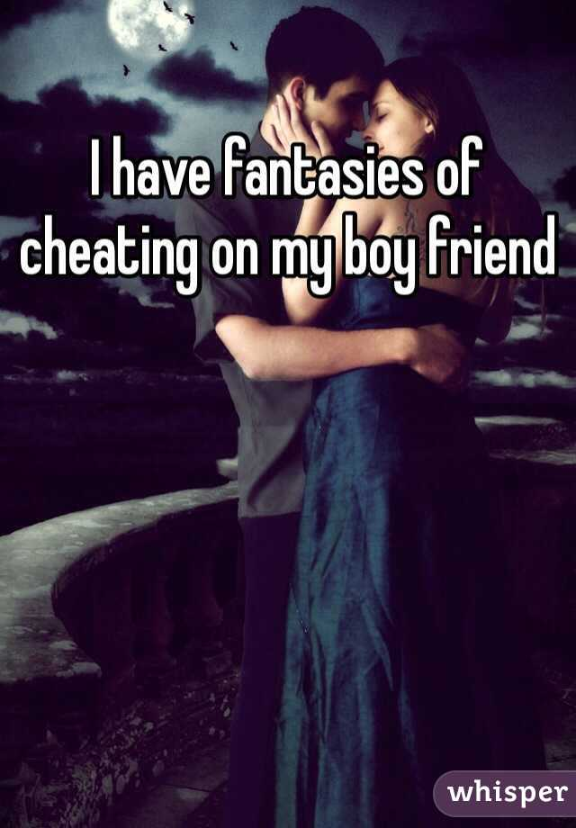 I have fantasies of cheating on my boy friend