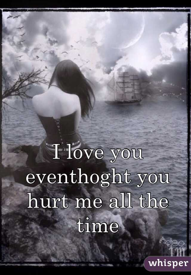 I love you eventhoght you hurt me all the time