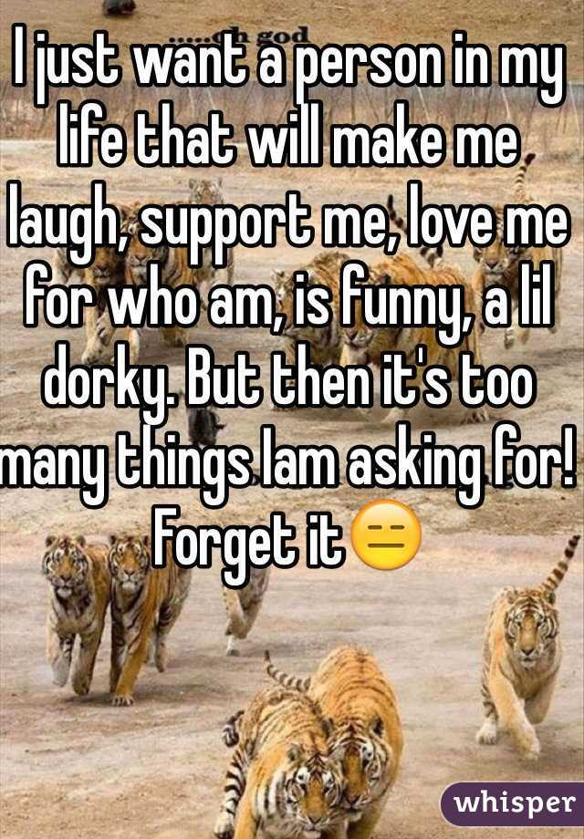I just want a person in my life that will make me laugh, support me, love me for who am, is funny, a lil dorky. But then it's too many things Iam asking for! Forget it😑