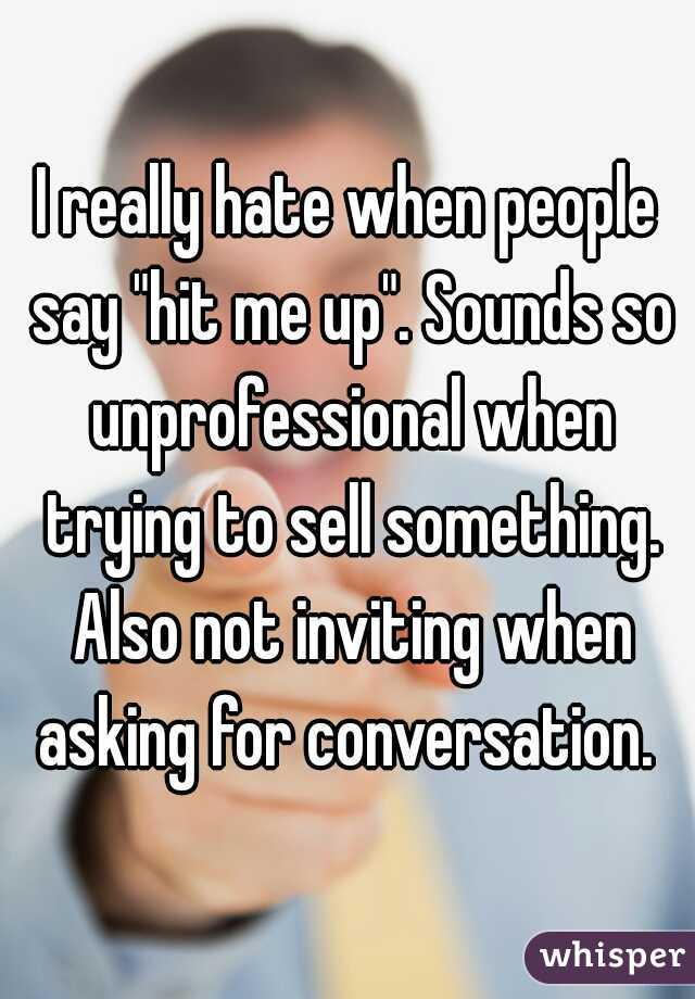 "I really hate when people say ""hit me up"". Sounds so unprofessional when trying to sell something. Also not inviting when asking for conversation."