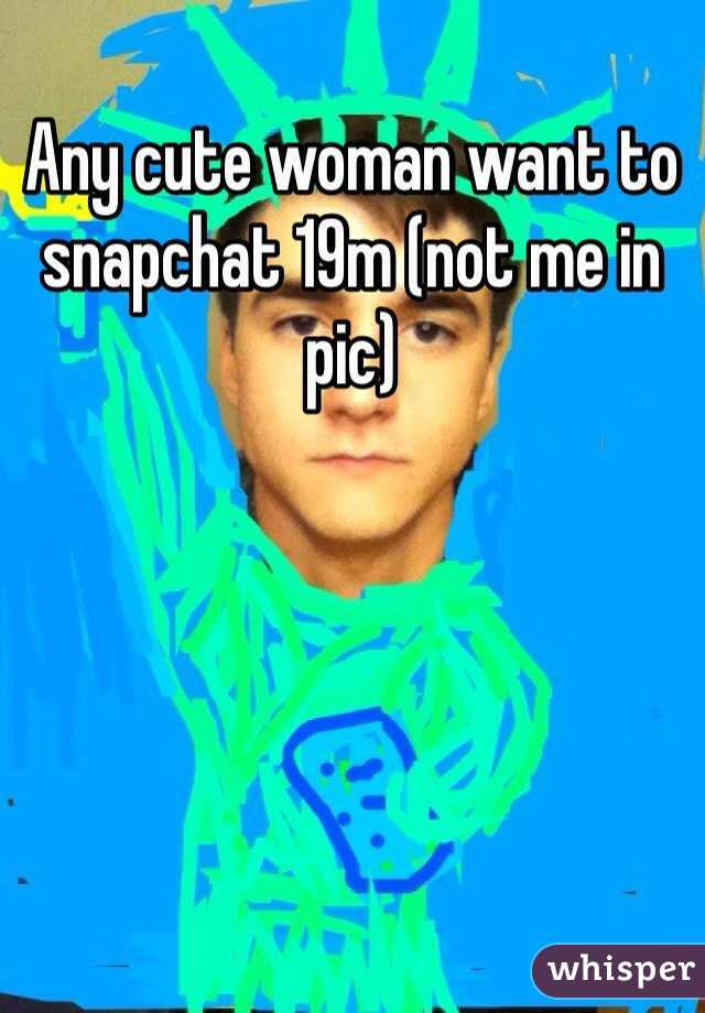 Any cute woman want to snapchat 19m (not me in pic)