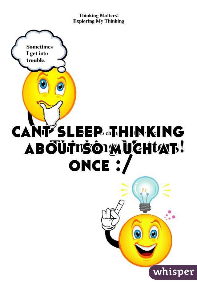 cant sleep thinking about so much at once :/