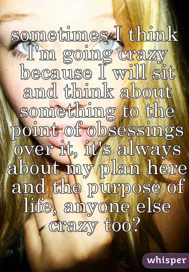 sometimes I think I'm going crazy because I will sit and think about something to the point of obsessings over it, it's always about my plan here and the purpose of life, anyone else crazy too?