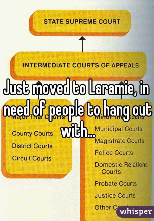 Just moved to Laramie, in need of people to hang out with...