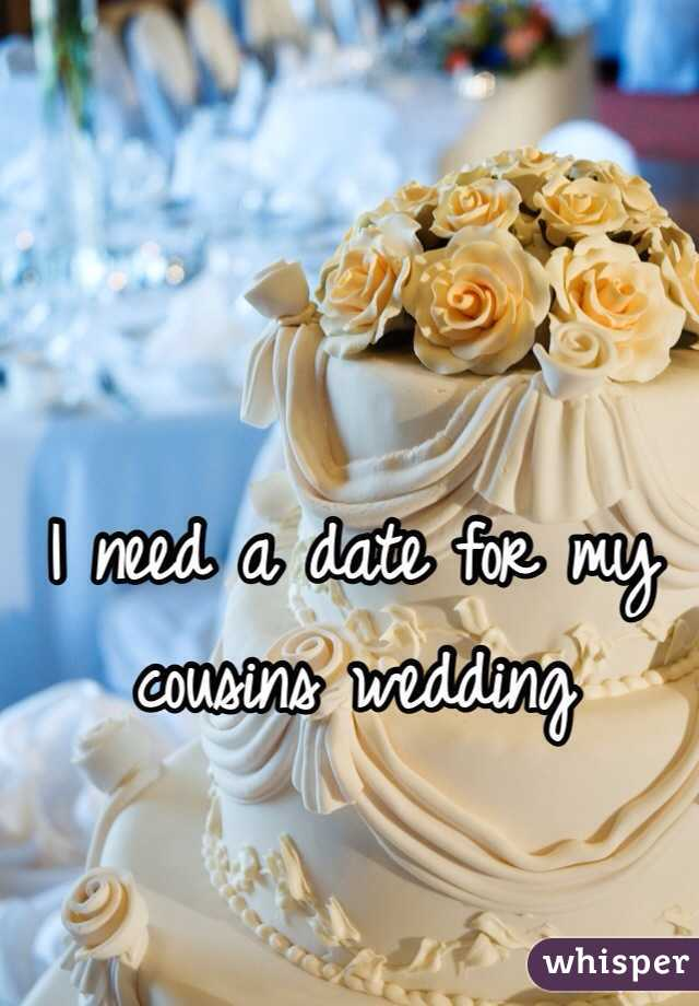 I need a date for my cousins wedding