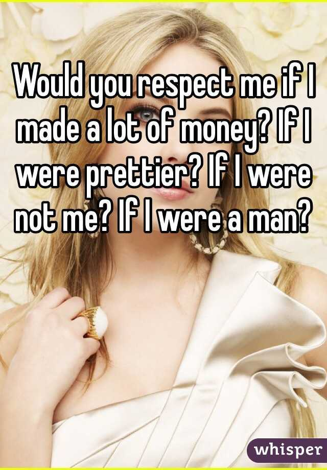 Would you respect me if I made a lot of money? If I were prettier? If I were not me? If I were a man?