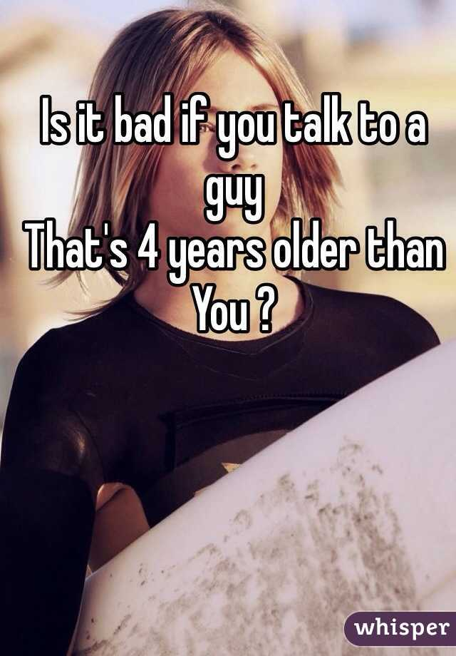 Is it bad if you talk to a guy That's 4 years older than  You ?