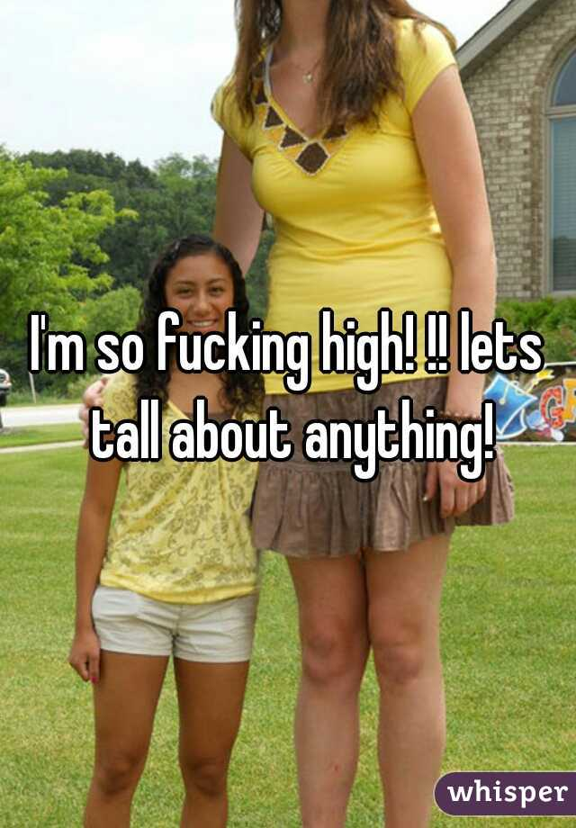 I'm so fucking high! !! lets tall about anything!