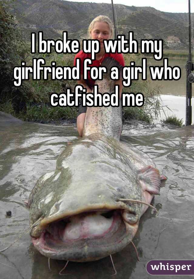 I broke up with my girlfriend for a girl who catfished me