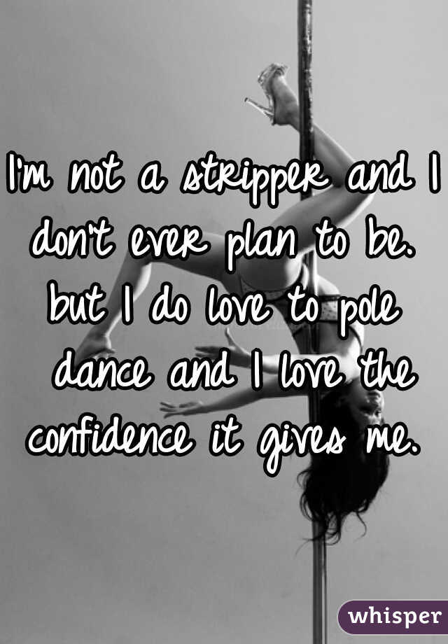 I'm not a stripper and I don't ever plan to be.  but I do love to pole dance and I love the confidence it gives me.