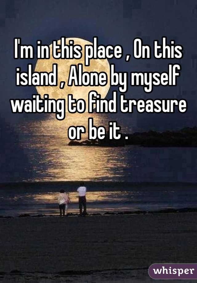 I'm in this place , On this island , Alone by myself waiting to find treasure or be it .