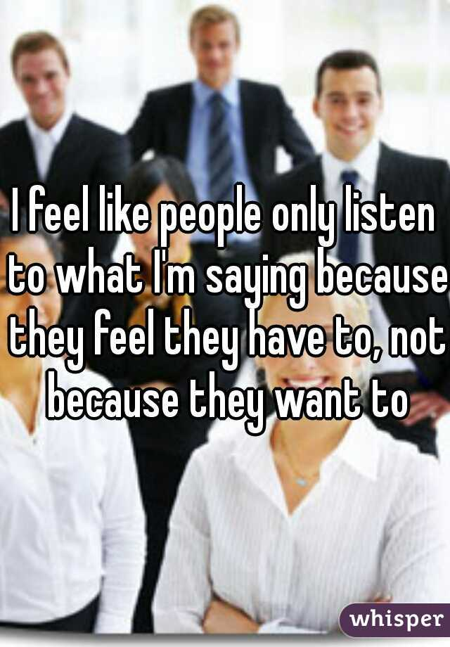 I feel like people only listen to what I'm saying because they feel they have to, not because they want to