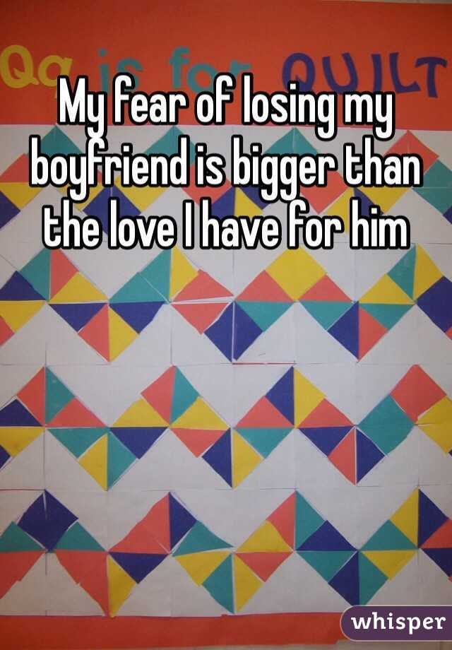 My fear of losing my boyfriend is bigger than the love I have for him