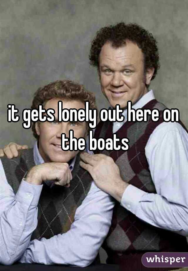 it gets lonely out here on the boats