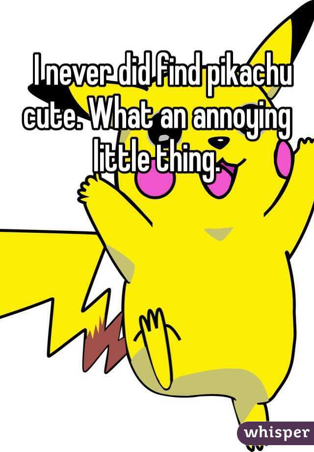 I never did find pikachu cute. What an annoying little thing.