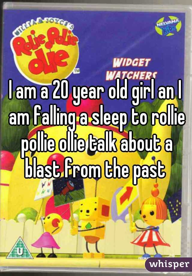 I am a 20 year old girl an I am falling a sleep to rollie pollie ollie talk about a blast from the past