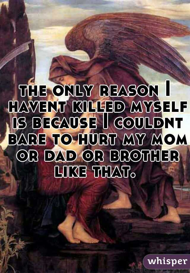 the only reason I havent killed myself is because I couldnt bare to hurt my mom or dad or brother like that.