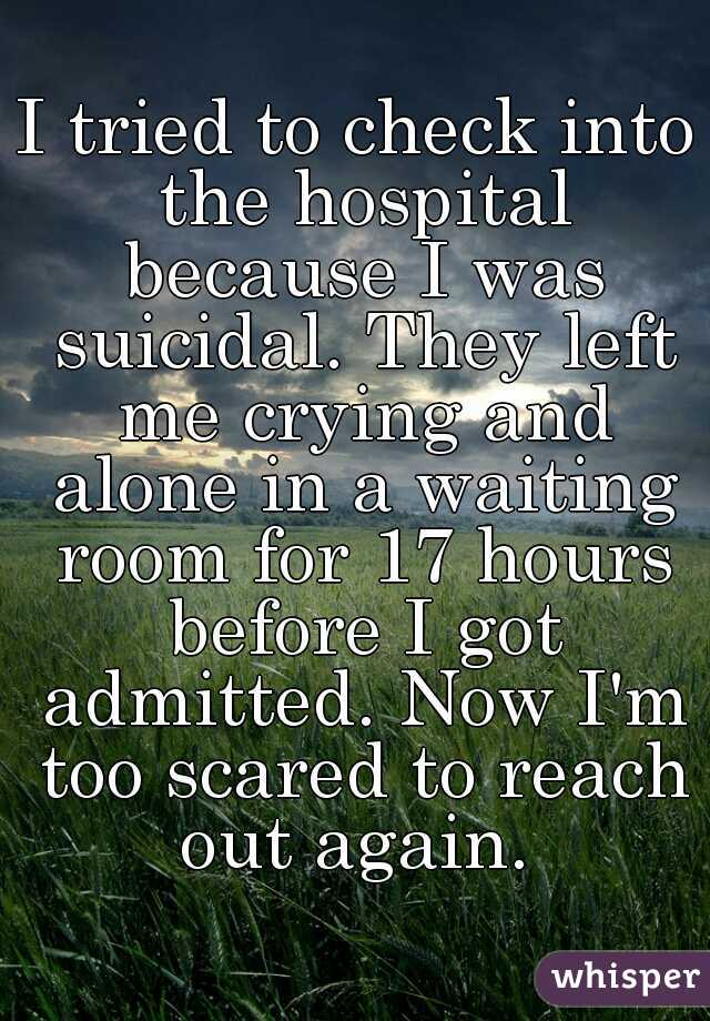 I tried to check into the hospital because I was suicidal. They left me crying and alone in a waiting room for 17 hours before I got admitted. Now I'm too scared to reach out again.