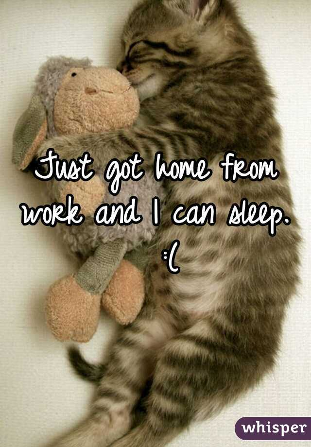 Just got home from work and I can sleep.   :(