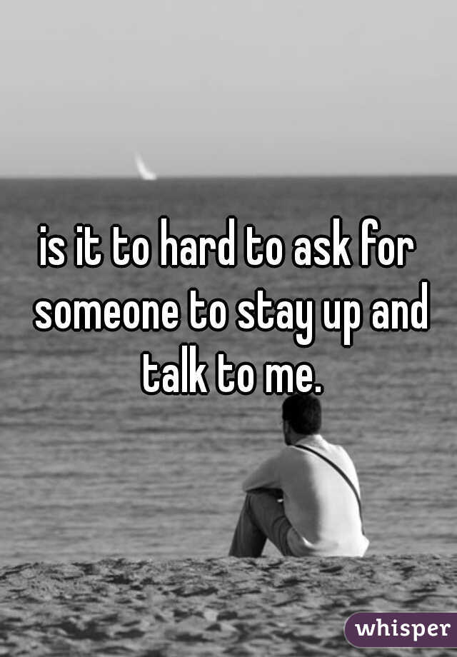is it to hard to ask for someone to stay up and talk to me.