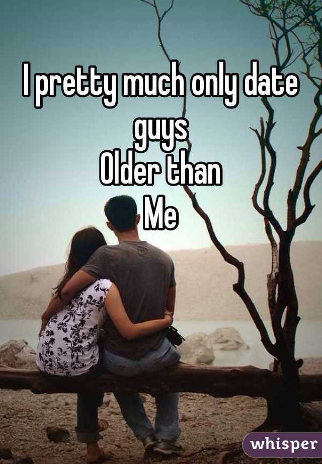 I pretty much only date guys Older than  Me