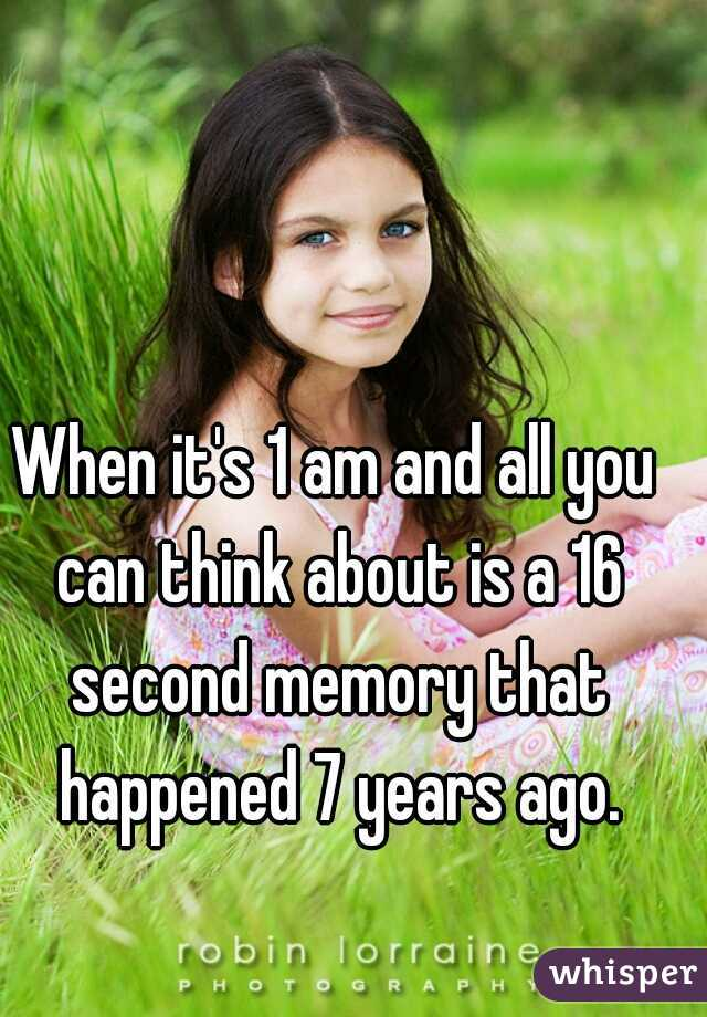 When it's 1 am and all you can think about is a 16 second memory that happened 7 years ago.