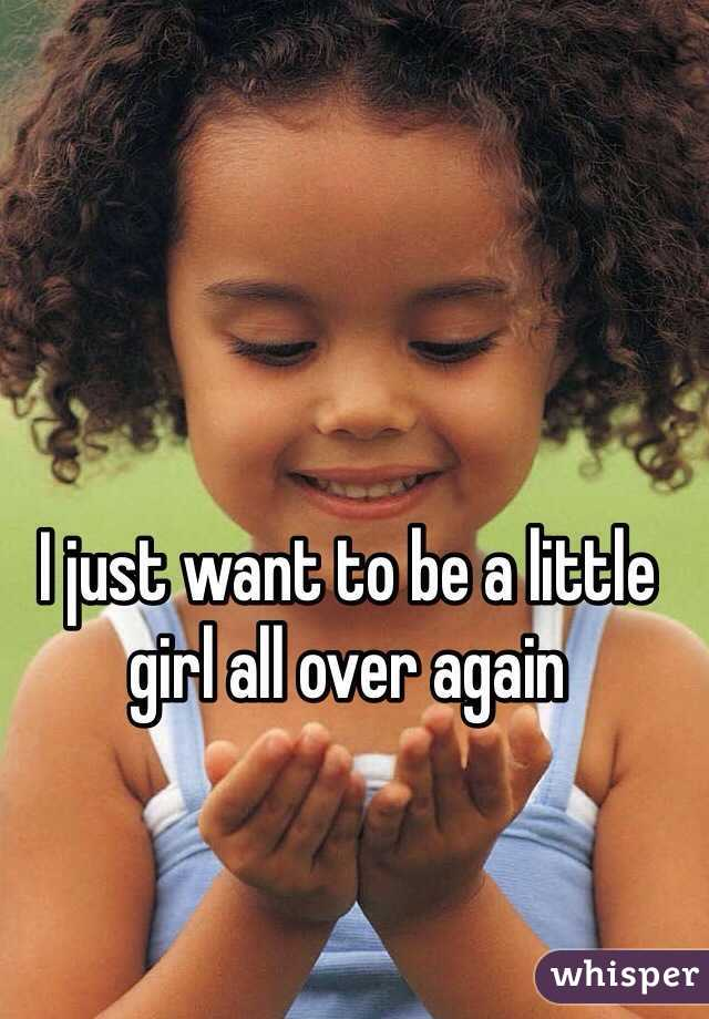 I just want to be a little girl all over again