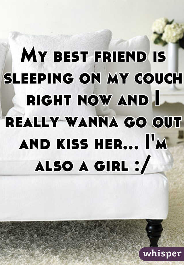 My best friend is sleeping on my couch right now and I really wanna go out and kiss her... I'm also a girl :/